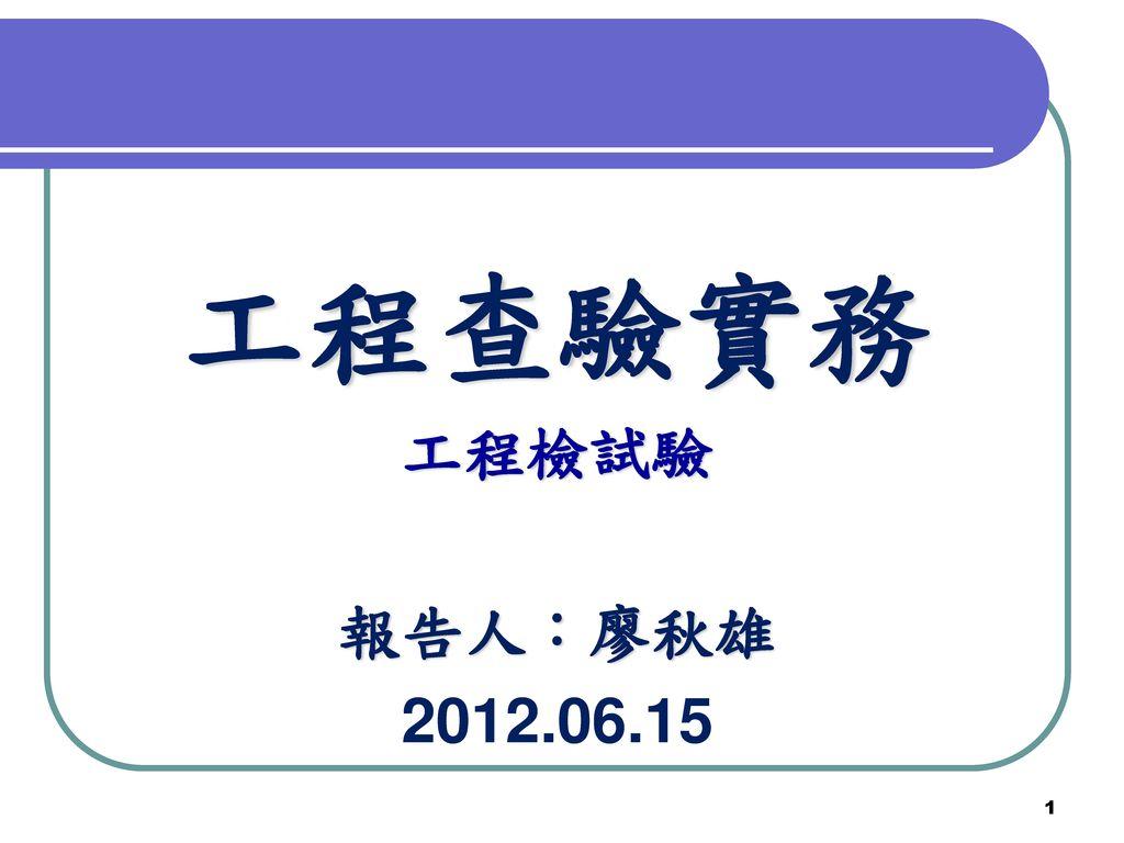 工程查驗實務 工程檢試驗 報告人:廖秋雄 2012.06.15