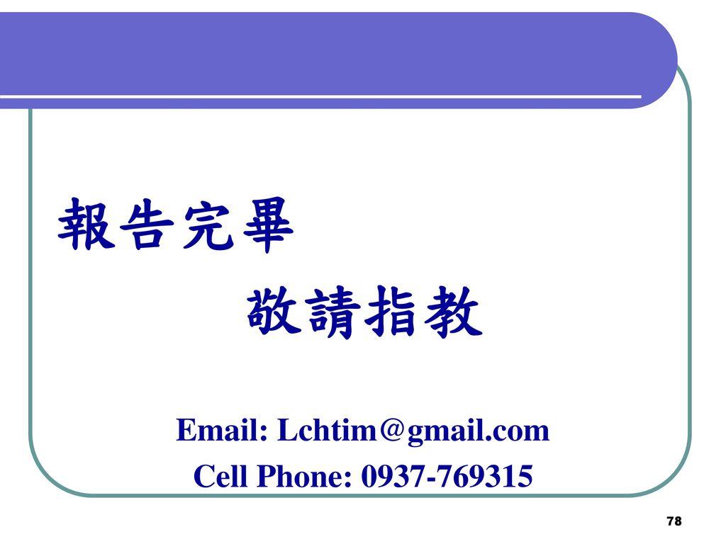 報告完畢 敬請指教 Email: Lchtim@gmail.com Cell Phone: 0937-769315