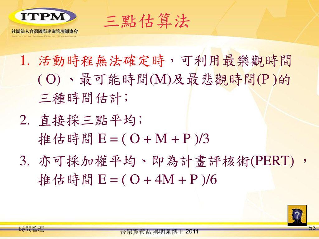 三點估算法 活動時程無法確定時,可利用最樂觀時間( O) 、最可能時間(M)及最悲觀時間(P )的三種時間估計﹔