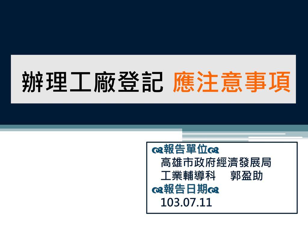 報告單位 高雄市政府經濟發展局 工業輔導科 郭盈助 報告日期 103.07.11