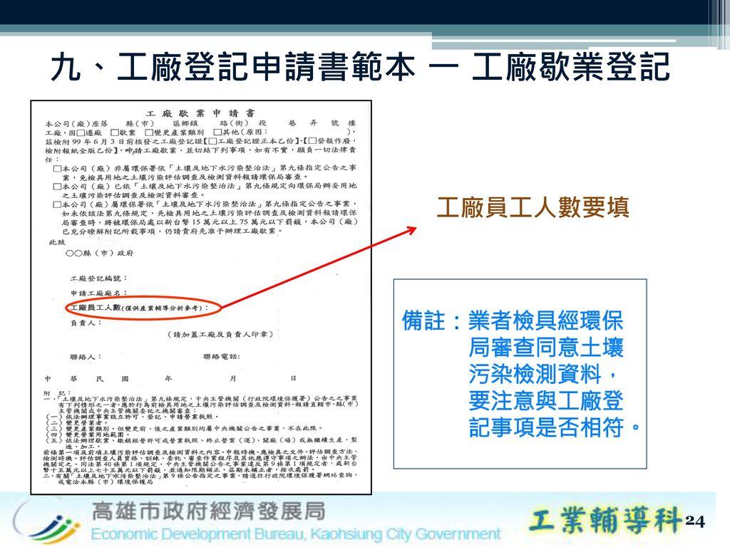 九、工廠登記申請書範本 一 工廠歇業登記 工廠員工人數要填 備註:業者檢具經環保 局審查同意土壤 污染檢測資料, 要注意與工廠登