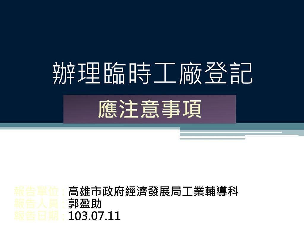 報告單位 : 高雄市政府經濟發展局工業輔導科 報告人員 : 郭盈助 報告日期 : 103.07.11