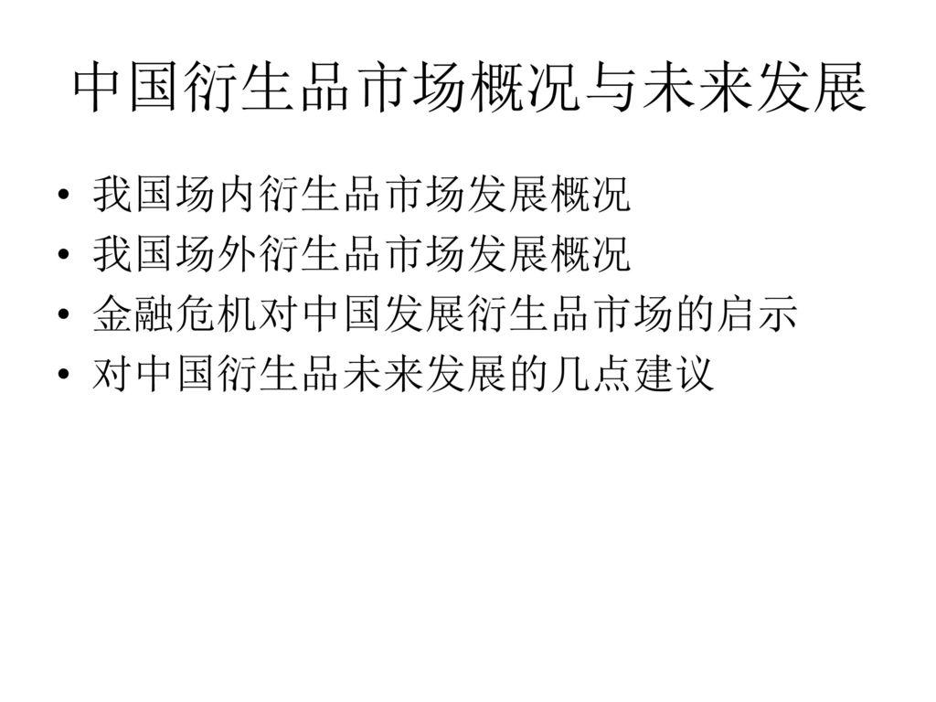 中国衍生品市场概况与未来发展 我国场内衍生品市场发展概况 我国场外衍生品市场发展概况 金融危机对中国发展衍生品市场的启示