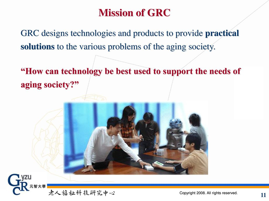 Mission of GRC GRC designs technologies and products to provide practical solutions to the various problems of the aging society.