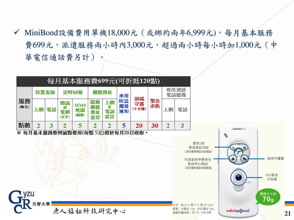MiniBond設備費用單機18,000元(或綁約兩年6,999元),每月基本服務費699元,派遣服務兩小時內3,000元,超過兩小時每小時加1,000元(中華電信通話費另計)。