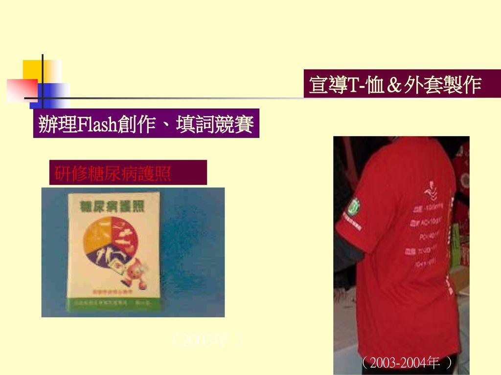 宣導T-恤&外套製作 辦理Flash創作、填詞競賽 研修糖尿病護照 (2003年 ) (2003-2004年 )