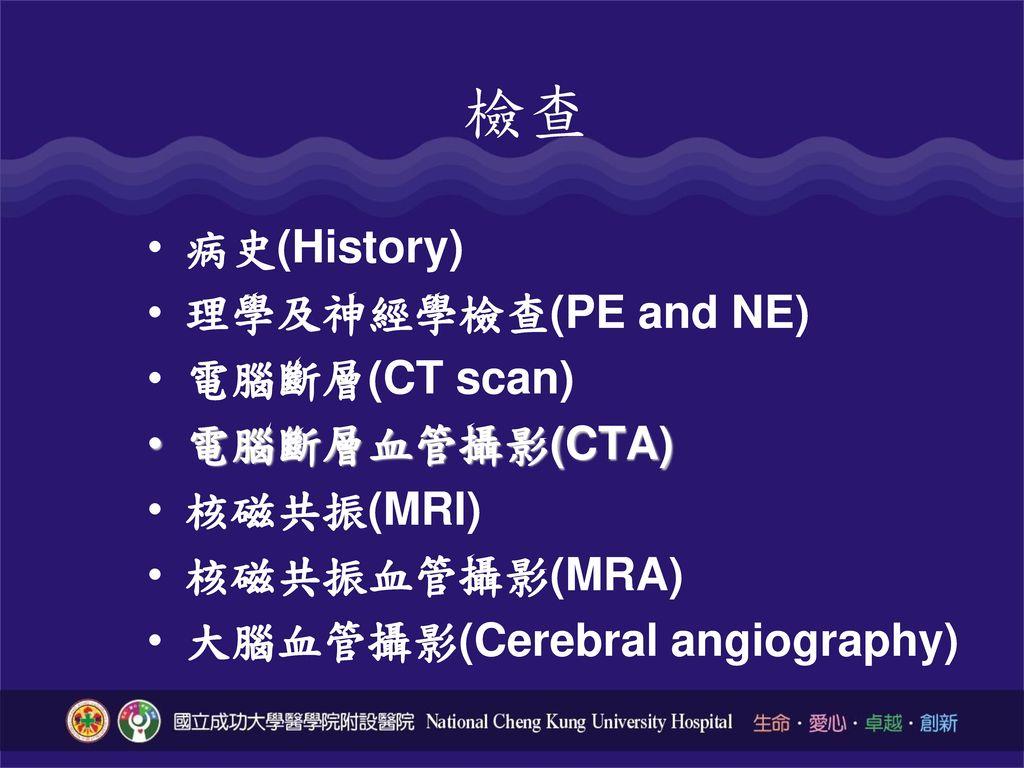 檢查 病史(History) 理學及神經學檢查(PE and NE) 電腦斷層(CT scan) 電腦斷層血管攝影(CTA)