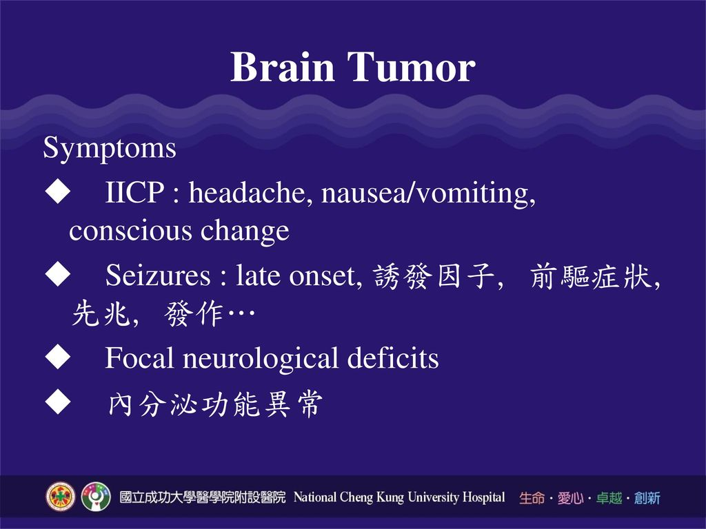 Brain Tumor Symptoms. IICP : headache, nausea/vomiting, conscious change. Seizures : late onset, 誘發因子, 前驅症狀, 先兆, 發作…