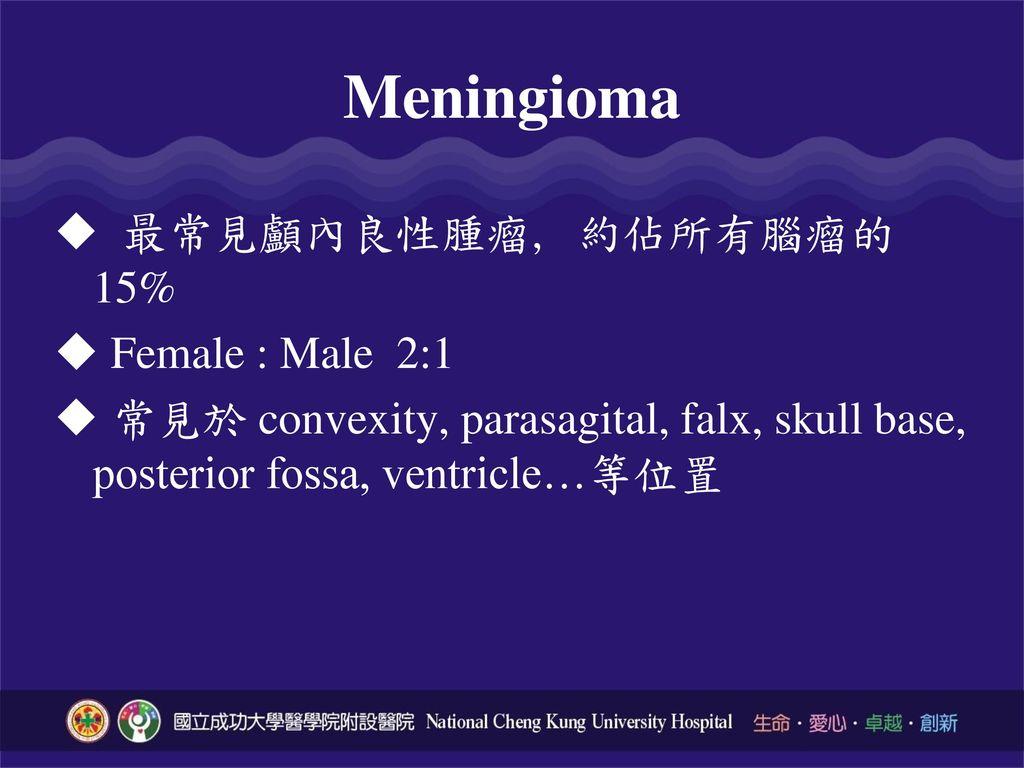 Meningioma 最常見顱內良性腫瘤, 約佔所有腦瘤的15% Female : Male 2:1