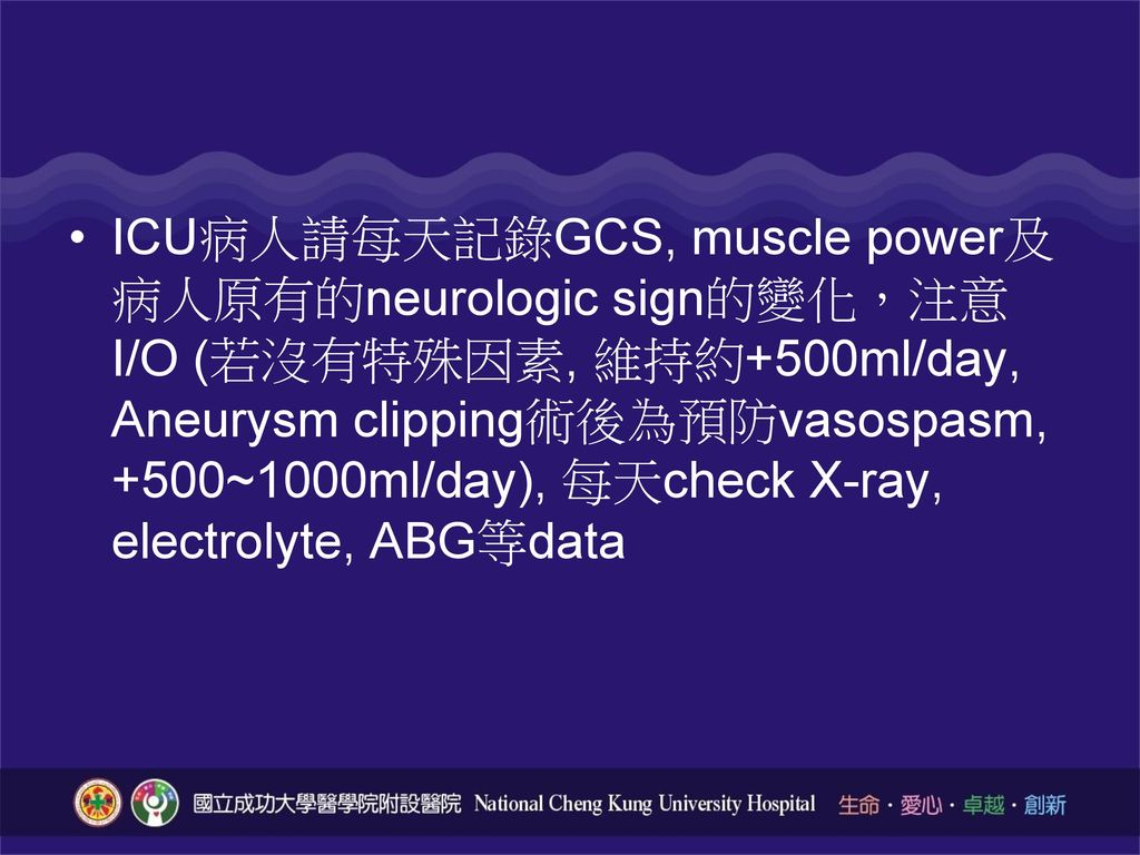 ICU病人請每天記錄GCS, muscle power及病人原有的neurologic sign的變化,注意I/O (若沒有特殊因素, 維持約+500ml/day, Aneurysm clipping術後為預防vasospasm, +500~1000ml/day), 每天check X-ray, electrolyte, ABG等data