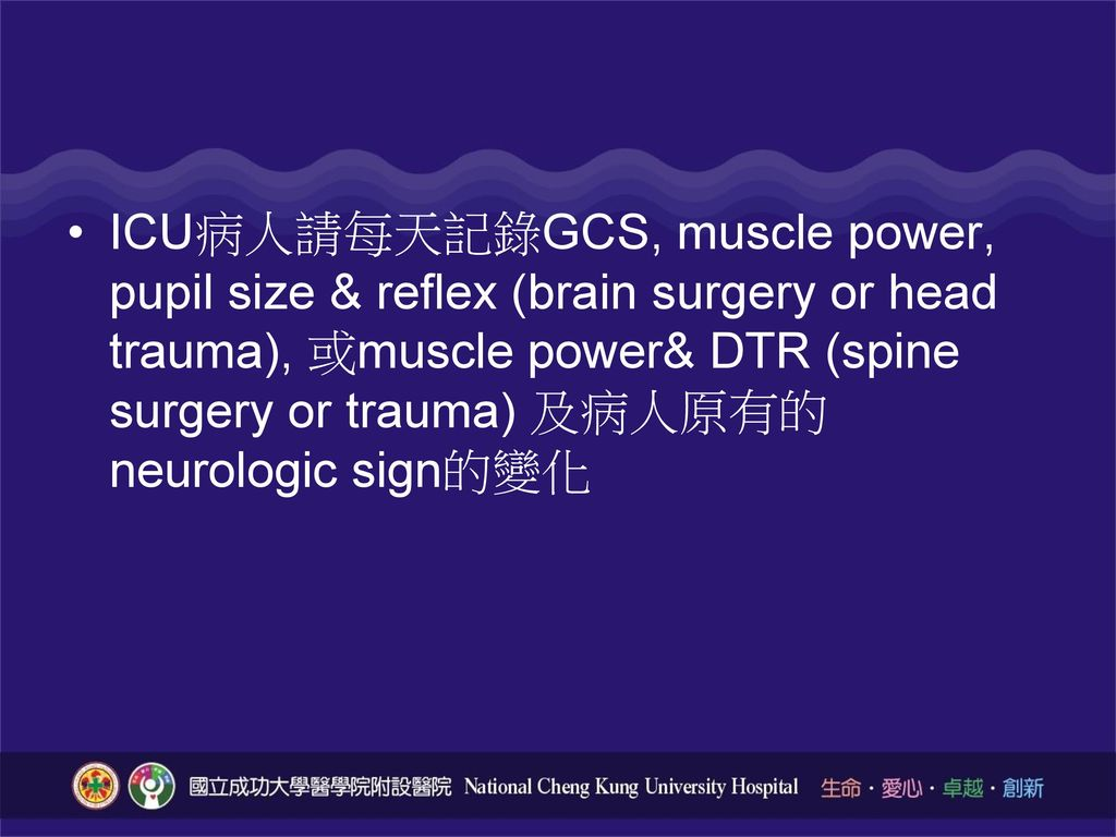 ICU病人請每天記錄GCS, muscle power, pupil size & reflex (brain surgery or head trauma), 或muscle power& DTR (spine surgery or trauma) 及病人原有的neurologic sign的變化
