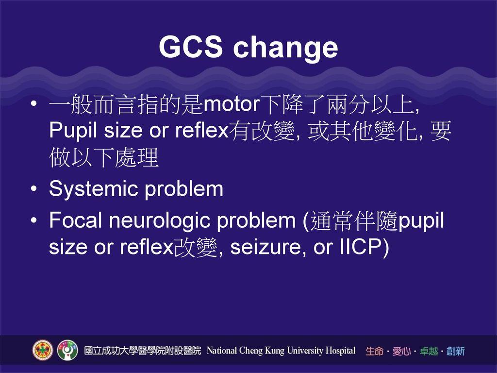 GCS change 一般而言指的是motor下降了兩分以上, Pupil size or reflex有改變, 或其他變化, 要做以下處理