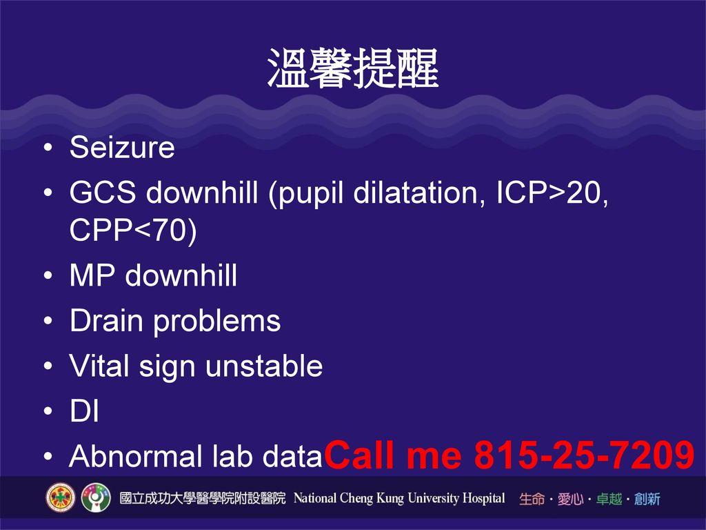 溫馨提醒 Seizure. GCS downhill (pupil dilatation, ICP>20, CPP<70) MP downhill. Drain problems. Vital sign unstable.