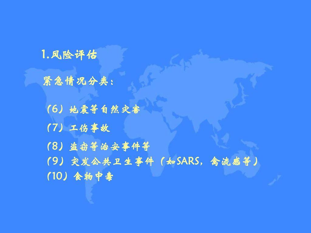 1.风险评估 紧急情况分类: (6)地震等自然灾害 (7)工伤事故 (8)盗窃等治安事件等 (9)突发公共卫生事件(如SARS,禽流感等)