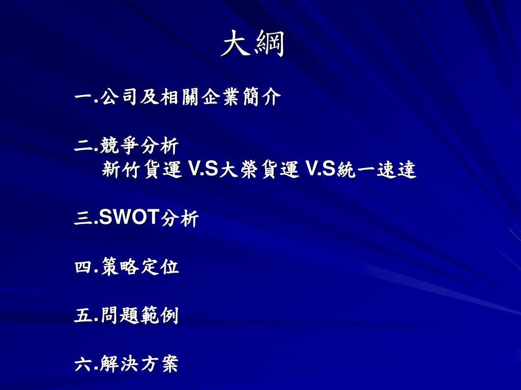大綱 一.公司及相關企業簡介 二.競爭分析 新竹貨運 V.S大榮貨運 V.S統一速達 三.SWOT分析 四.策略定位 五.問題範例