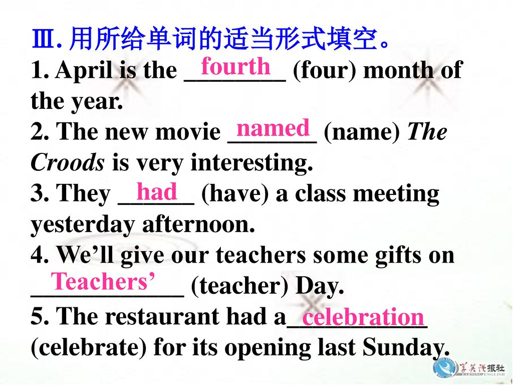 Ⅲ. 用所给单词的适当形式填空。 1. April is the ________ (four) month of the year. 2. The new movie _______ (name) The.