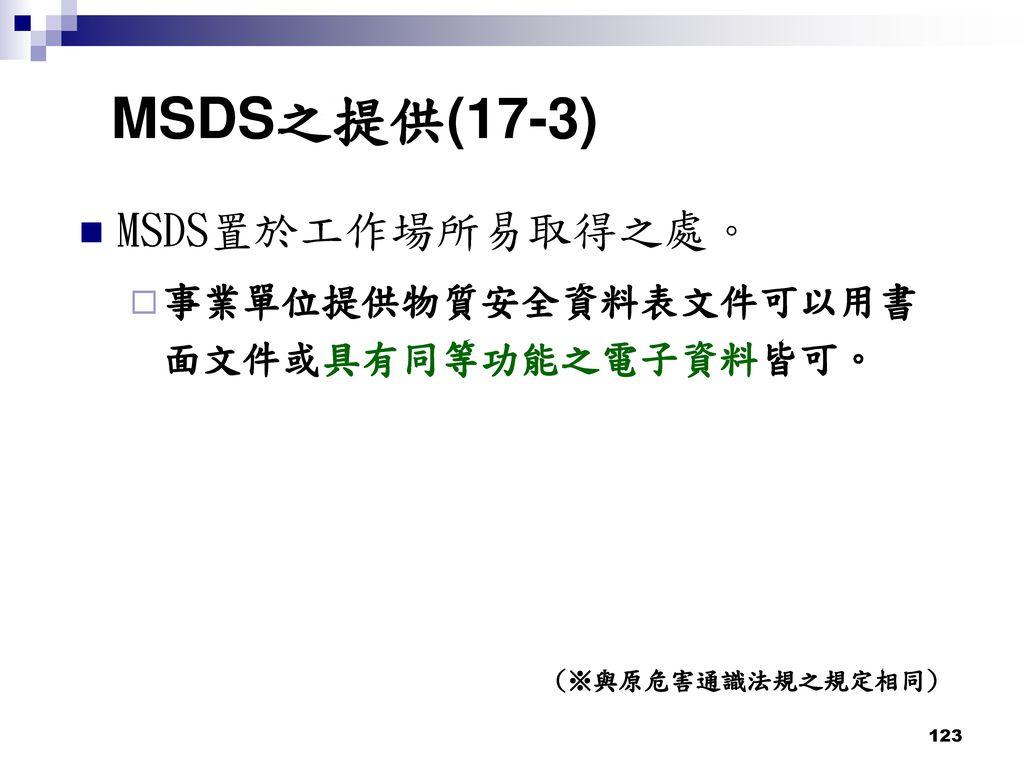MSDS之提供(17-3) MSDS置於工作場所易取得之處。 事業單位提供物質安全資料表文件可以用書面文件或具有同等功能之電子資料皆可。