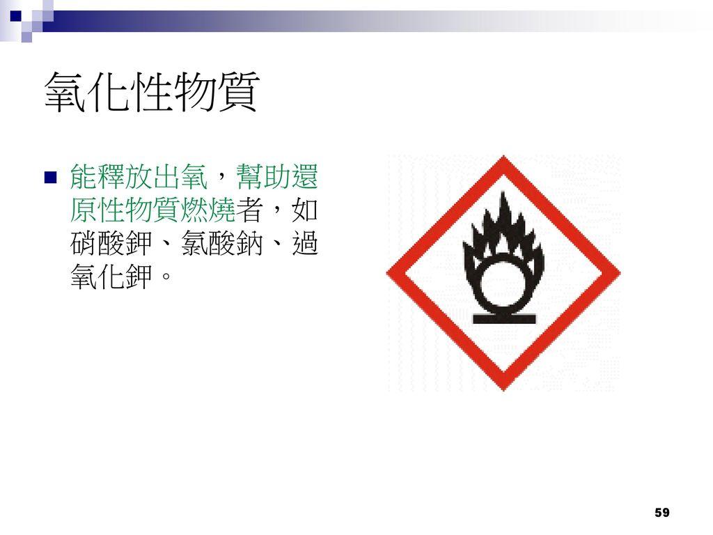 氧化性物質 能釋放出氧,幫助還原性物質燃燒者,如硝酸鉀、氯酸鈉、過氧化鉀。