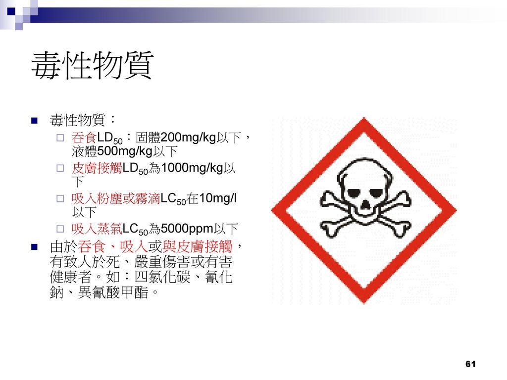 毒性物質 毒性物質: 由於吞食、吸入或與皮膚接觸,有致人於死、嚴重傷害或有害健康者。如:四氯化碳、氰化鈉、異氰酸甲酯。
