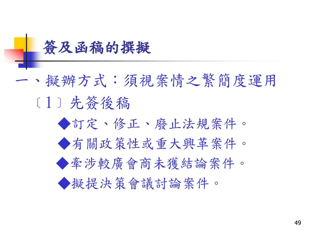 簽及函稿的撰擬 一、擬辦方式:須視案情之繁簡度運用 ﹝1﹞先簽後稿 ◆訂定、修正、廢止法規案件。 ◆有關政策性或重大興革案件。