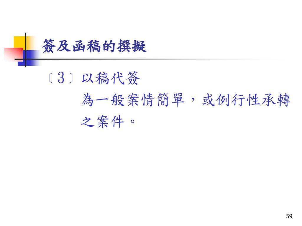 簽及函稿的撰擬 ﹝3﹞以稿代簽 為一般案情簡單,或例行性承轉 之案件。