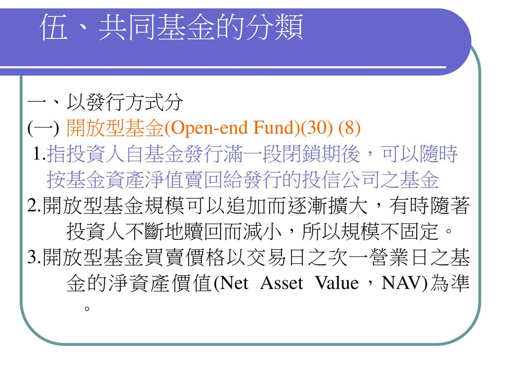 伍、共同基金的分類 一、以發行方式分 (一) 開放型基金(Open-end Fund)(30) (8)