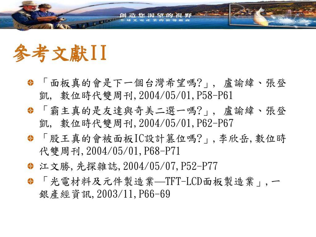 參考文獻II 「面板真的會是下一個台灣希望嗎 」, 盧諭緯、張登凱, 數位時代雙周刊,2004/05/01,P58-P61