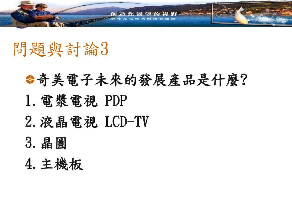 問題與討論3 奇美電子未來的發展產品是什麼 1.電漿電視 PDP 2.液晶電視 LCD-TV 3.晶圓 4.主機板