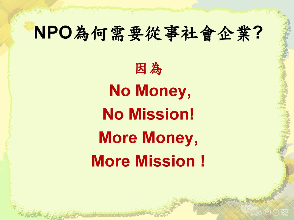 NPO為何需要從事社會企業 因為 No Money, No Mission! More Money, More Mission !