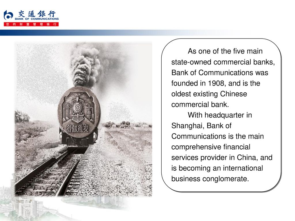 As one of the five main state-owned commercial banks, Bank of Communications was founded in 1908, and is the oldest existing Chinese commercial bank.