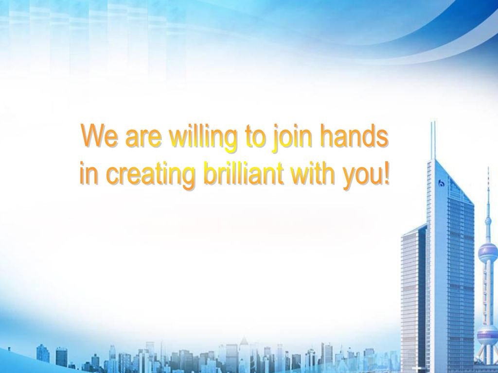 We are willing to join hands in creating brilliant with you!