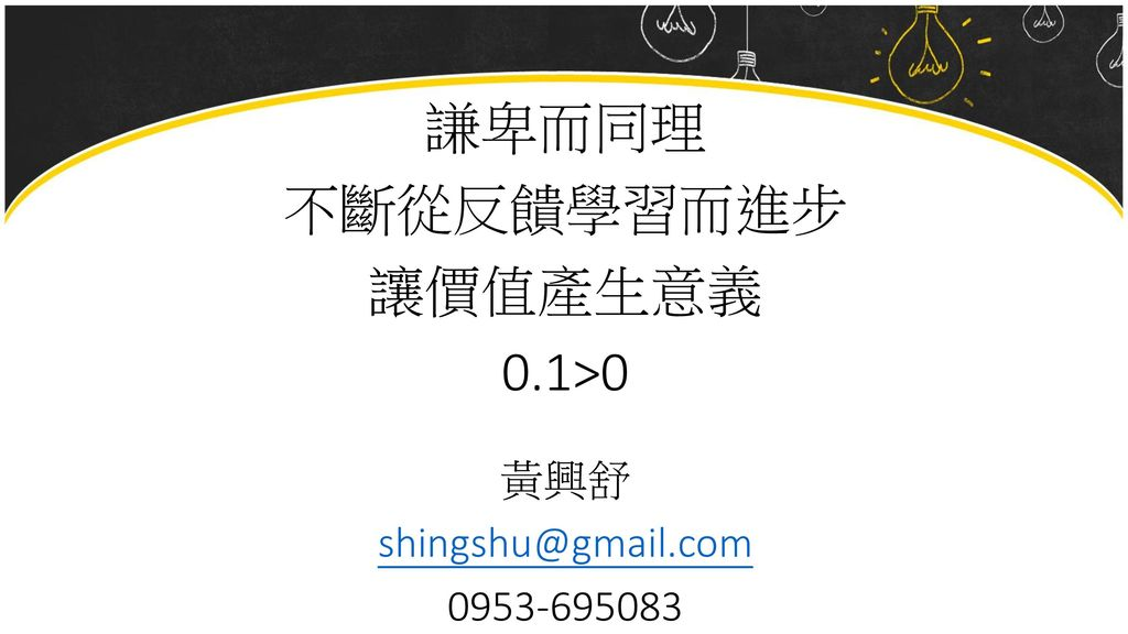 謙卑而同理 不斷從反饋學習而進步 讓價值產生意義 0.1>0 黃興舒 shingshu@gmail.com 0953-695083