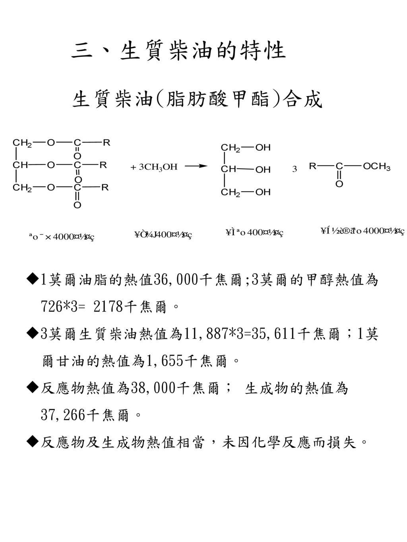 三、生質柴油的特性 生質柴油(脂肪酸甲酯)合成 1莫爾油脂的熱值36,000千焦爾;3莫爾的甲醇熱值為 726*3= 2178千焦爾。