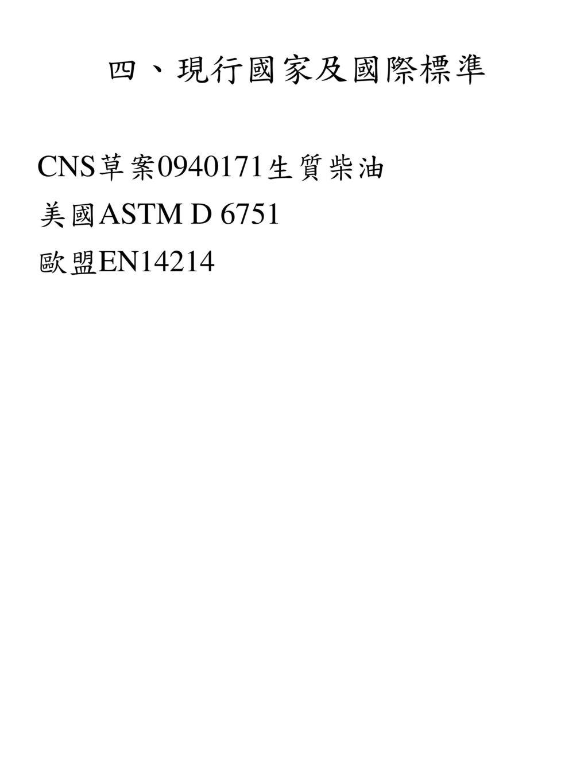 四、現行國家及國際標準 CNS草案0940171生質柴油 美國ASTM D 6751 歐盟EN14214