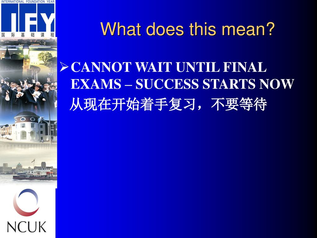 What does this mean CANNOT WAIT UNTIL FINAL EXAMS – SUCCESS STARTS NOW 从现在开始着手复习,不要等待