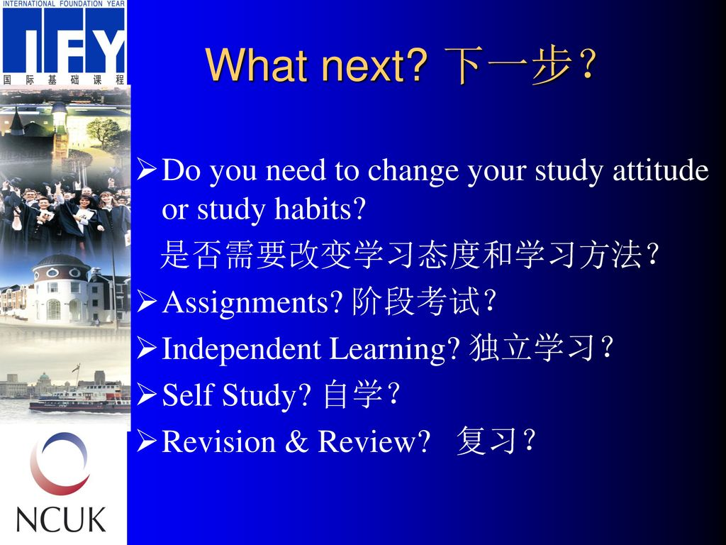 What next 下一步? Do you need to change your study attitude or study habits 是否需要改变学习态度和学习方法? Assignments 阶段考试?