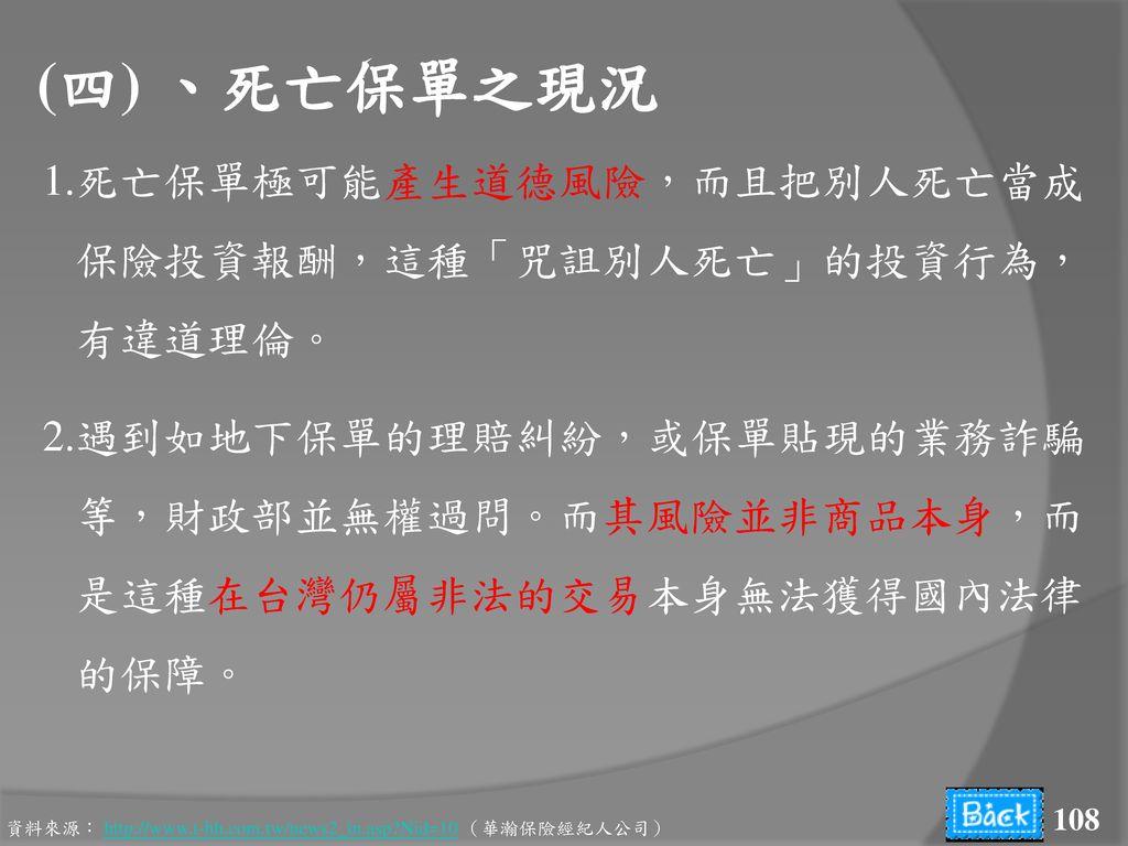 (四) 、死亡保單之現況 1.死亡保單極可能產生道德風險,而且把別人死亡當成 保險投資報酬,這種「咒詛別人死亡」的投資行為, 有違道理倫。 2.遇到如地下保單的理賠糾紛,或保單貼現的業務詐騙 等,財政部並無權過問。而其風險並非商品本身,而 是這種在台灣仍屬非法的交易本身無法獲得國內法律 的保障。