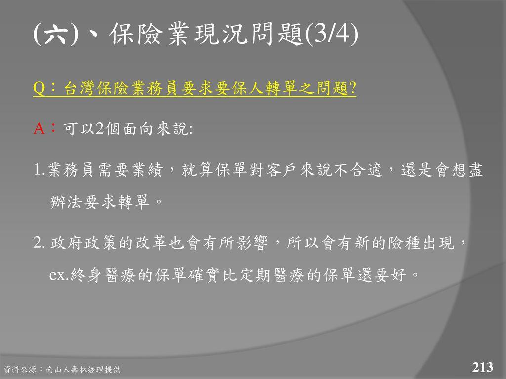 (六)、保險業現況問題(3/4) Q:台灣保險業務員要求要保人轉單之問題 A:可以2個面向來說: 1.業務員需要業績,就算保單對客戶來說不合適,還是會想盡 辦法要求轉單。 2. 政府政策的改革也會有所影響,所以會有新的險種出現, ex.終身醫療的保單確實比定期醫療的保單還要好。