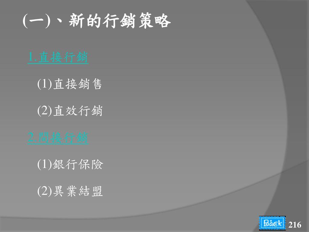 (一)、新的行銷策略 1.直接行銷 (1)直接銷售 (2)直效行銷 2.間接行銷 (1)銀行保險 (2)異業結盟