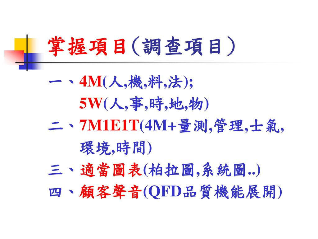 掌握項目(調查項目) 一、4M(人,機,料,法); 5W(人,事,時,地,物) 二、7M1E1T(4M+量測,管理,士氣, 環境,時間)