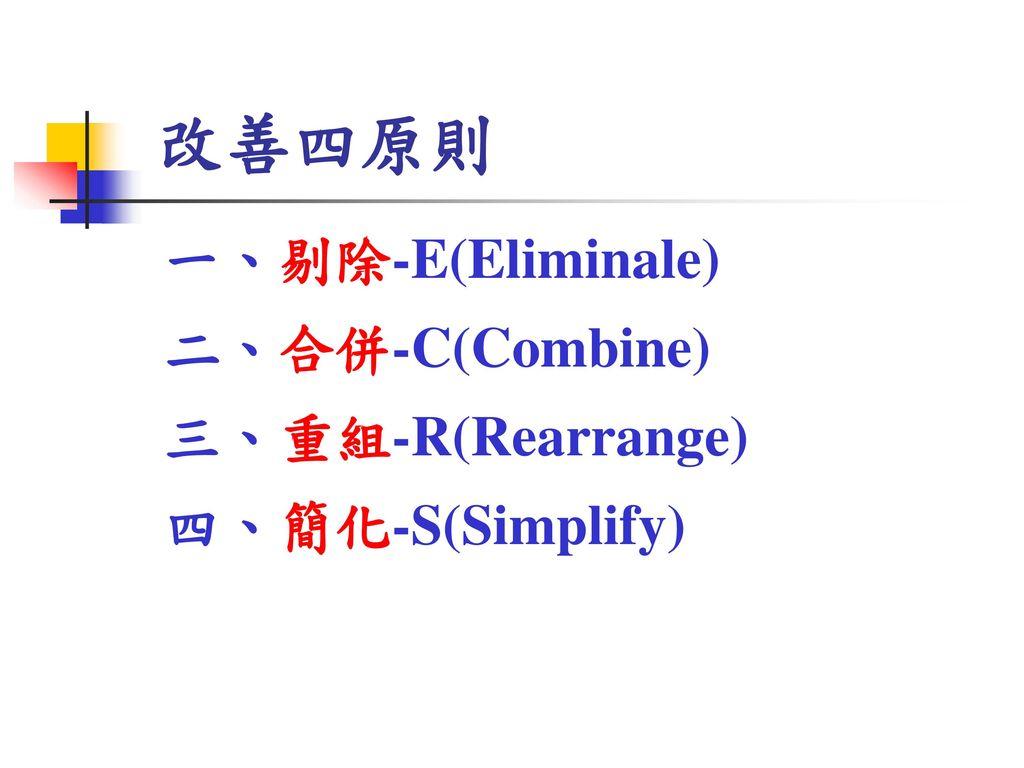 改善四原則 一、剔除-E(Eliminale) 二、合併-C(Combine) 三、重組-R(Rearrange)