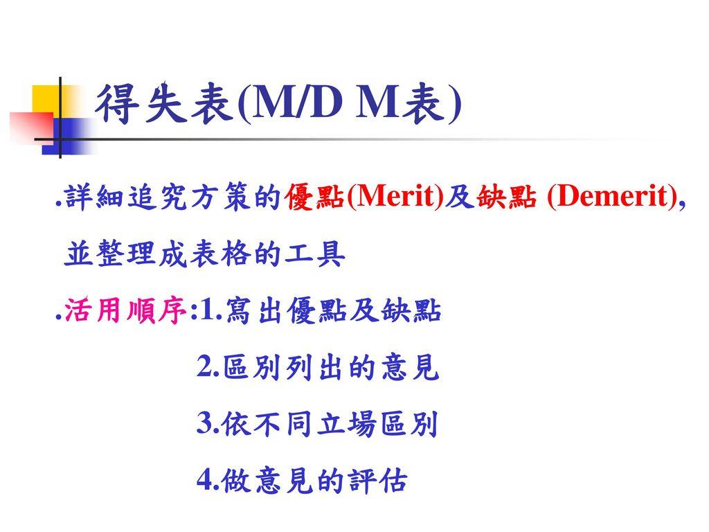 得失表(M/D M表) .詳細追究方策的優點(Merit)及缺點 (Demerit), 並整理成表格的工具 .活用順序:1.寫出優點及缺點