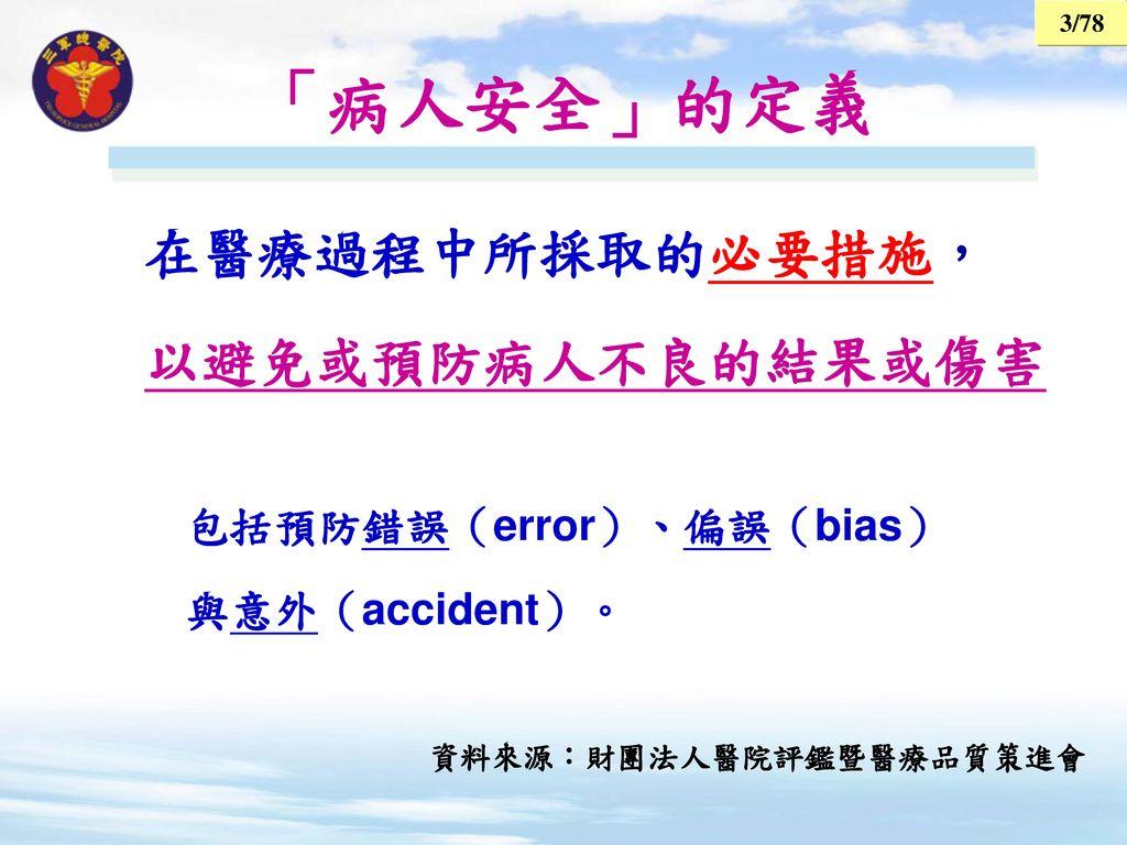 「病人安全」的定義 在醫療過程中所採取的必要措施, 以避免或預防病人不良的結果或傷害 包括預防錯誤(error)、偏誤(bias)