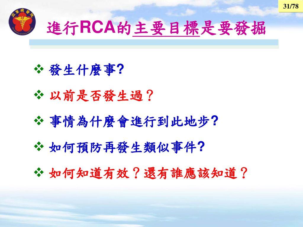 進行RCA的主要目標是要發掘 發生什麼事 以前是否發生過? 事情為什麼會進行到此地步 如何預防再發生類似事件