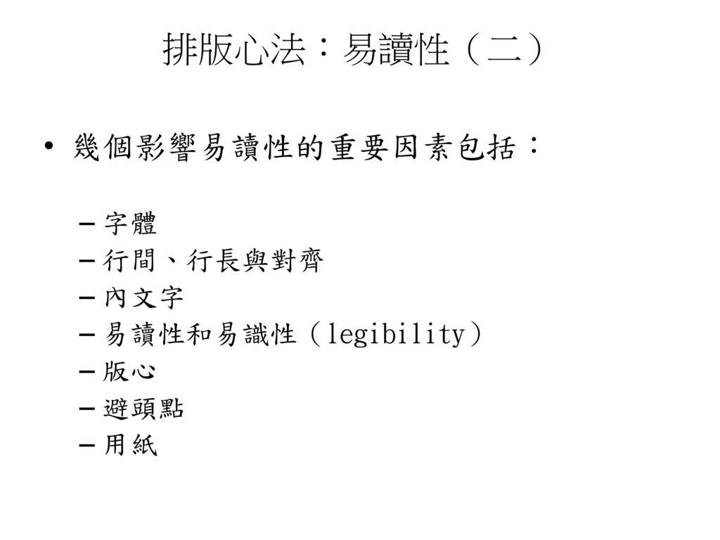 排版心法:易讀性(二) 幾個影響易讀性的重要因素包括: 字體 行間、行長與對齊 內文字 易讀性和易識性(legibility) 版心 避頭點