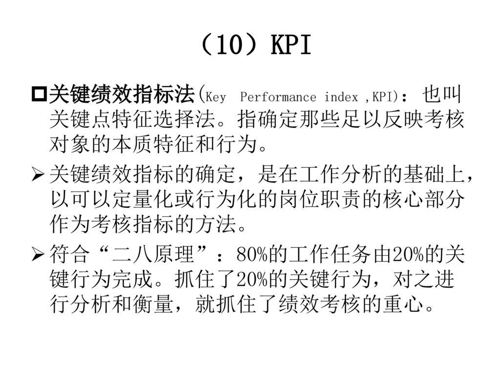 (10)KPI 关键绩效指标法(Key Performance index ,KPI):也叫关键点特征选择法。指确定那些足以反映考核对象的本质特征和行为。 关键绩效指标的确定,是在工作分析的基础上,以可以定量化或行为化的岗位职责的核心部分作为考核指标的方法。