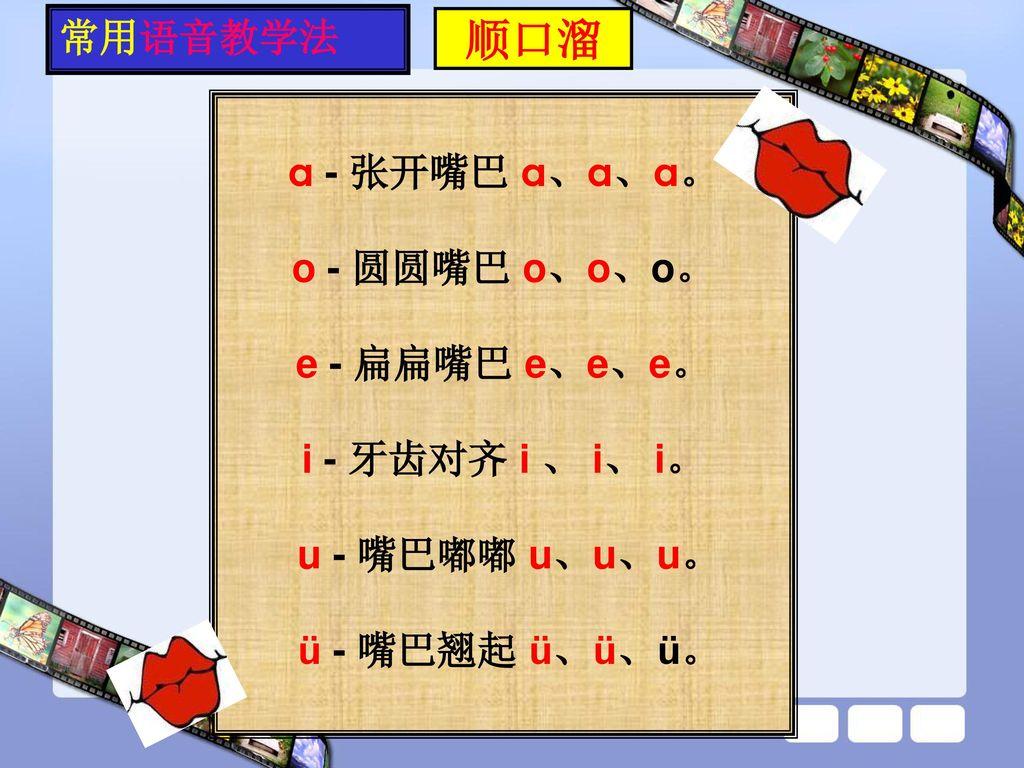 顺口溜 常用语音教学法 a - 张开嘴巴 a、a、a。 o - 圆圆嘴巴 o、o、o。 e - 扁扁嘴巴 e、e、e。