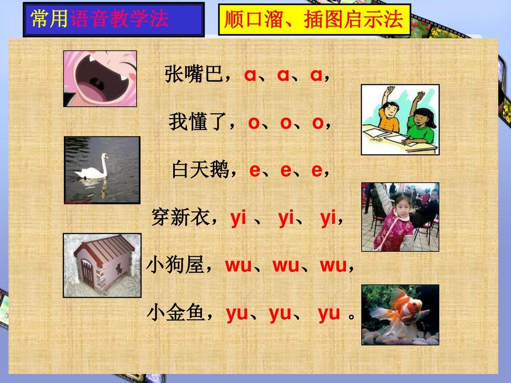 汉语拼音教学 - 顺口溜、插图启示法 常用语音教学法 顺口溜、插图启示法 张嘴巴,a、a、a, 我懂了,o、o、o, 白天鹅,e、e、e,