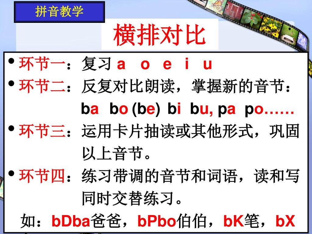 横排对比 环节一:复习 a o e i u 环节二:反复对比朗读,掌握新的音节: ba bo (be) bi bu, pa po……