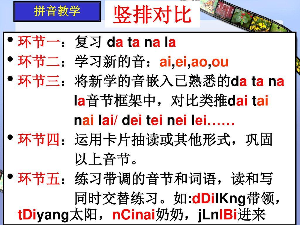 竖排对比 环节一:复习 da ta na la 环节二:学习新的音:ai,ei,ao,ou 环节三:将新学的音嵌入已熟悉的da ta na